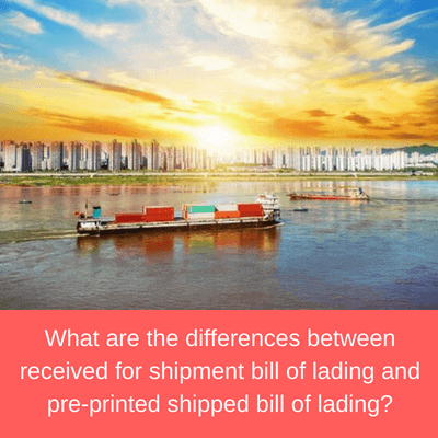 What are the differences between received for shipment bill of lading and pre-printed shipped bill of lading?